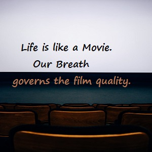 May 2021 Life is like a Movie. Our Breath governs film quality.
